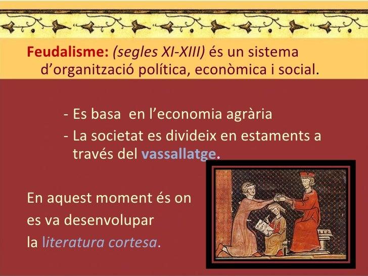 <ul><li>Feudalisme:  (segles XI-XIII)  és un sistema d'organització política, econòmica i social . </li></ul><ul><ul><ul><...