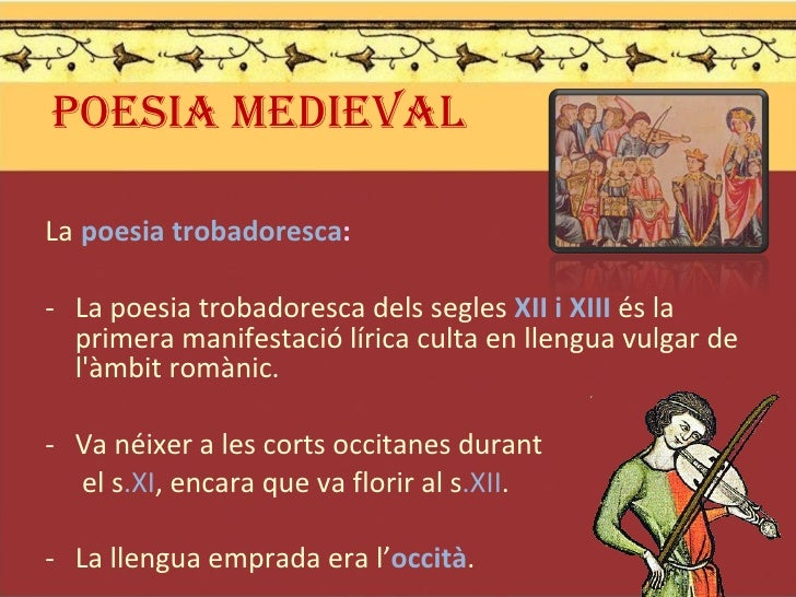 POESIA MEDIEVAL <ul><li>La   poesia trobadoresca : </li></ul><ul><li>La poesia trobadoresca dels segles  XII i XIII  és la...