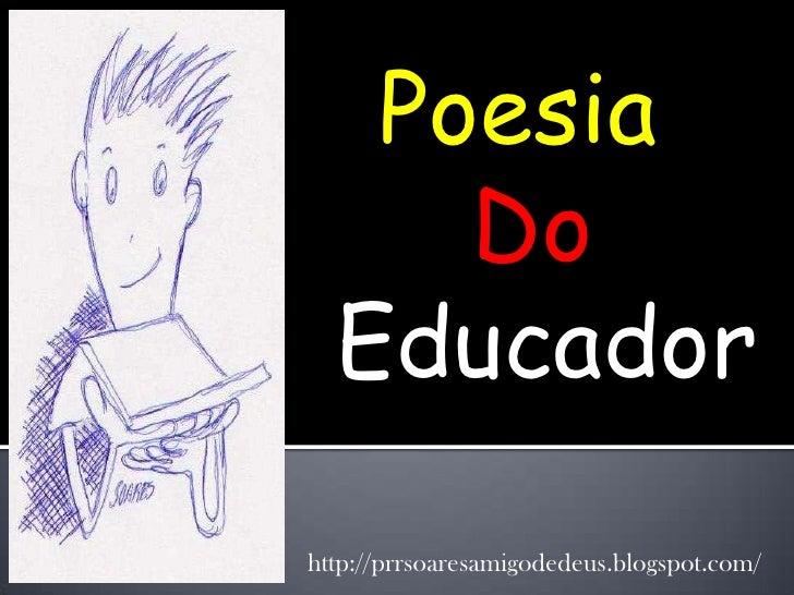 Poesia     Do  Educadorhttp://prrsoaresamigodedeus.blogspot.com/