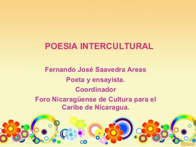 POESIA INTERCULTURAL Fernando José Saavedra Areas Poeta y ensayista. Coordinador Foro Nicaragüense de Cultura para el Cari...