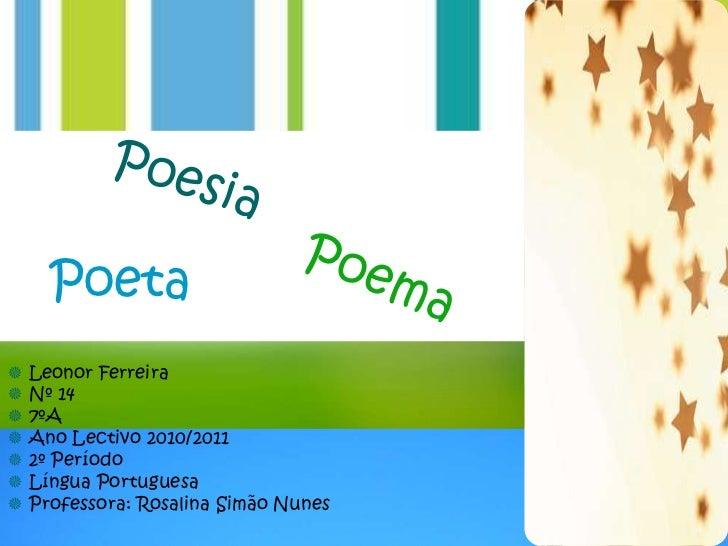 Poeta Leonor Ferreira Nº 14 7ºA Ano Lectivo 2010/2011 2º Período Língua Portuguesa Professora: Rosalina Simão Nunes