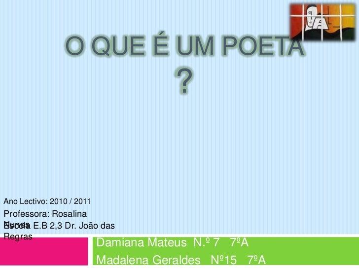O que é um poeta ?<br />Ano Lectivo: 2010 / 2011<br />Professora: Rosalina Nunes<br />Escola E.B 2,3 Dr. João das Regras<b...