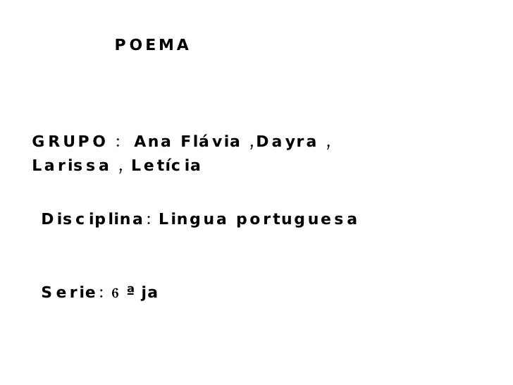 POEMA GRUPO :  Ana Flávia ,Dayra , Larissa , Letícia  Disciplina: Lingua portuguesa  Serie: 6ª ja