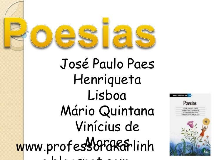 Poesias<br />José Paulo Paes<br />Henriqueta Lisboa<br />Mário Quintana<br />Vinícius de Moraes<br />www.professorakarlinh...