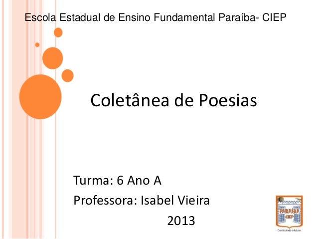 Coletânea de Poesias Escola Estadual de Ensino Fundamental Paraíba- CIEP Turma: 6 Ano A Professora: Isabel Vieira 2013