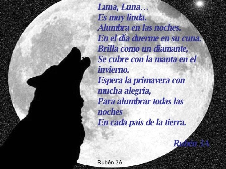 Luna, Luna… Es muy linda. Alumbra en las noches. En el día duerme en su cuna. Brilla como un diamante, Se cubre con la man...