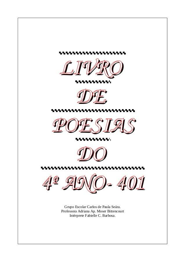 LIVRO  DE  POESIAS  DO  4º ANO401  Grupo Escolar Carlos de Paula Seára.  Professora Adriana Ap. Moser Bittencourt  Intér...