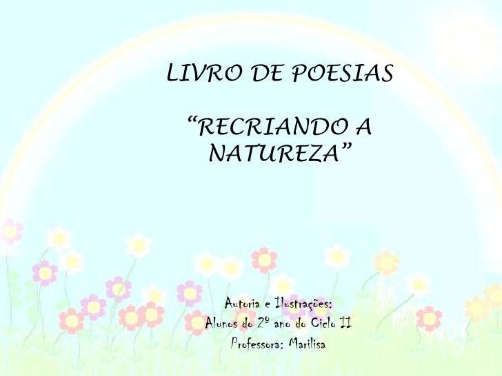 """LIVRO DE POESIAS<br />""""RECRIANDO A NATUREZA""""<br />Autoria e Ilustrações:<br />Alunos do 2º ano do Ciclo II<br />Professora..."""