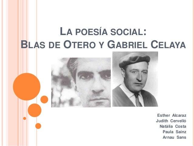LA POESÍA SOCIAL:BLAS DE OTERO Y GABRIEL CELAYAEsther AlcarazJudith CervellóNatàlia CostaPaula SainzArnau Sans