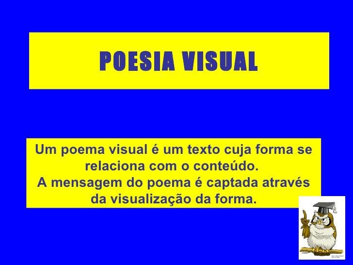 POESIA VISUAL Um poema visual é um texto cuja forma se relaciona com o conteúdo.  A mensagem do poema é captada através da...