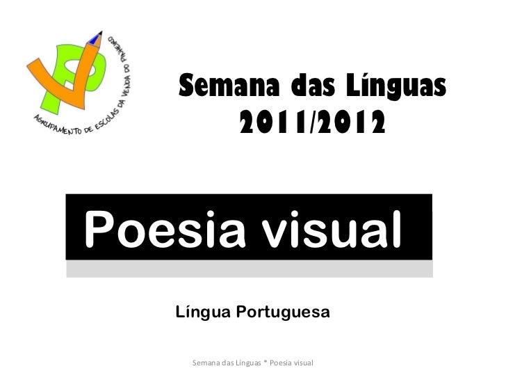 Poesia visual  Semana das Línguas 2011/2012 Semana das Línguas * Poesia visual Língua Portuguesa
