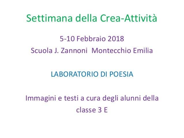 Settimana della Crea-Attività 5-10 Febbraio 2018 Scuola J. Zannoni Montecchio Emilia LABORATORIO DI POESIA Immagini e test...