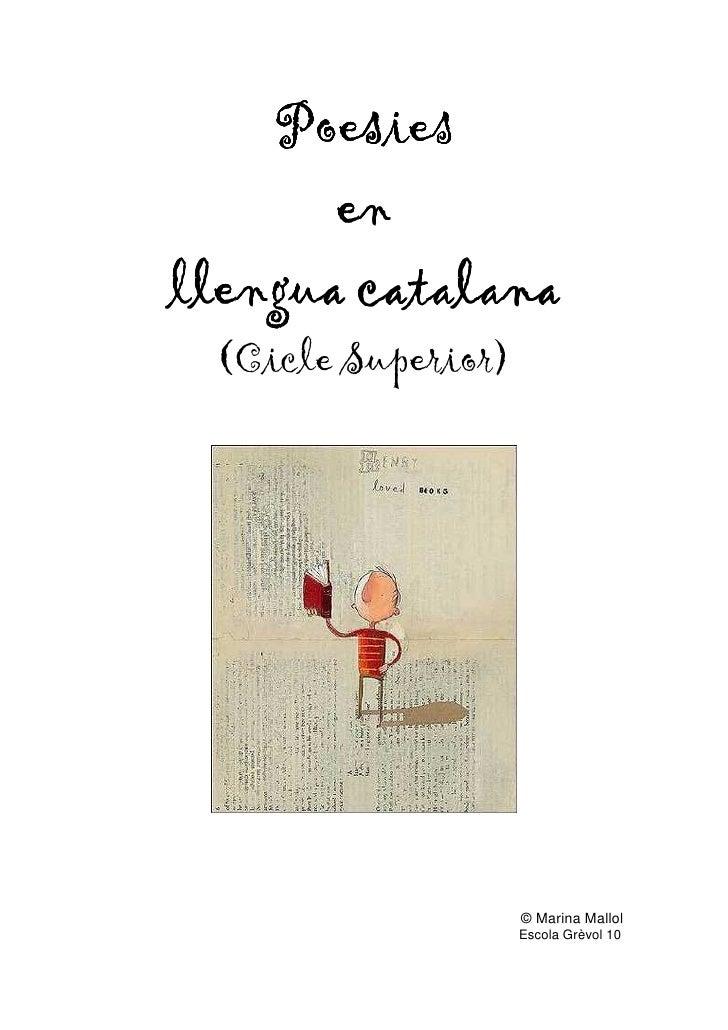 Poesies        en llengua catalana  (Cicle Superior)                         © Marina Mallol                     Escola Gr...