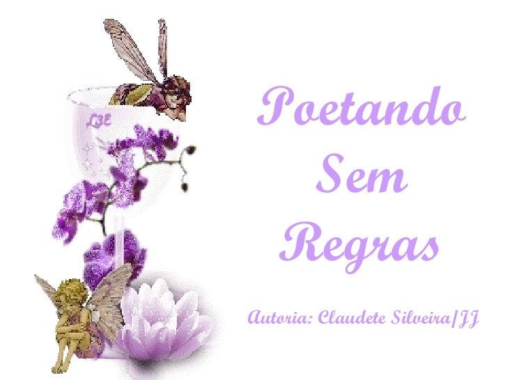 Poetando Sem Regras Autoria: Claudete Silveira/JJ