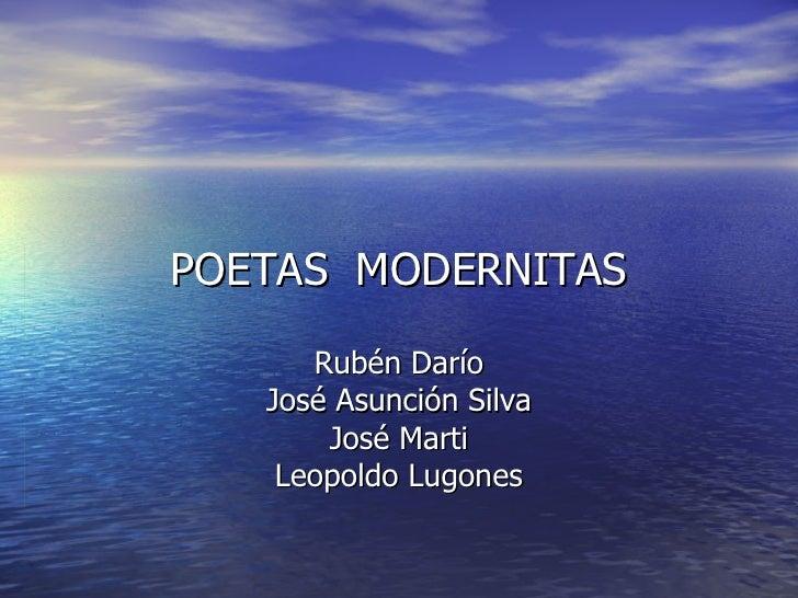 POETAS  MODERNITAS Rubén Darío José Asunción Silva José Marti Leopoldo Lugones