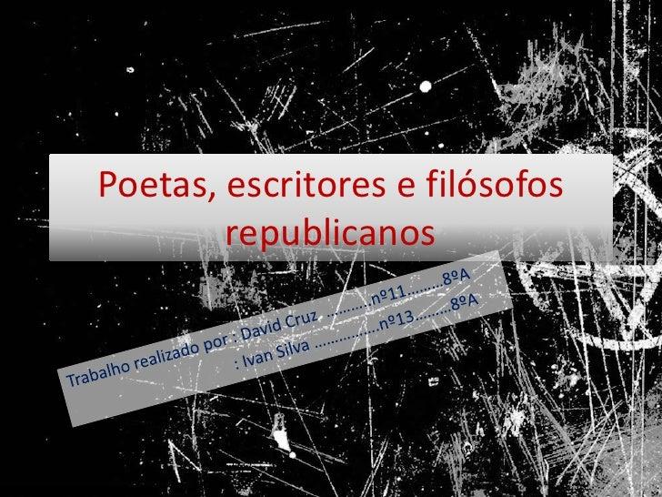 Poetas, escritores e filósofos republicanos<br />Trabalho realizado por : David Cruz  ………..nº11………8ºA<br />: Ivan Silva ……...