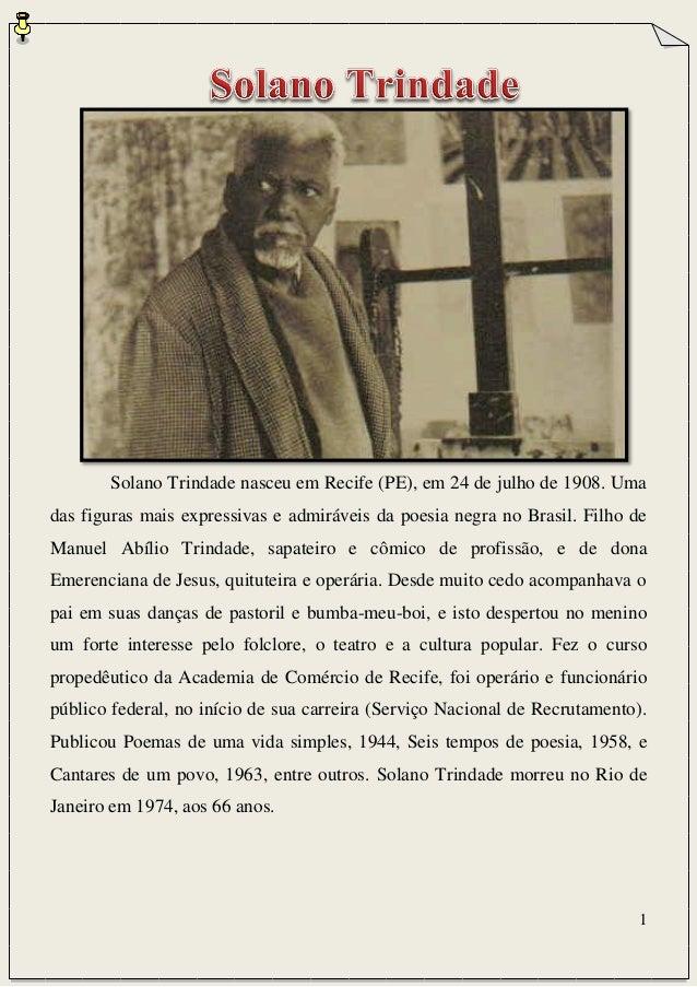 1 Solano Trindade nasceu em Recife (PE), em 24 de julho de 1908. Uma das figuras mais expressivas e admiráveis da poesia n...
