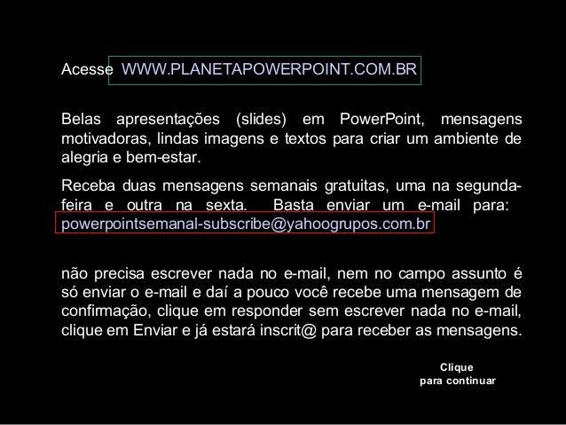 Acesse WWW.PLANETAPOWERPOINT.COM.BR Belas apresentações (slides) em PowerPoint, mensagens motivadoras, lindas imagens e te...