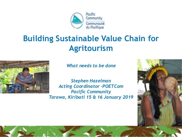 Building Sustainable Value Chain for Agritourism What needs to be done Stephen Hazelman Acting Coordinator –POETCom Pacifi...