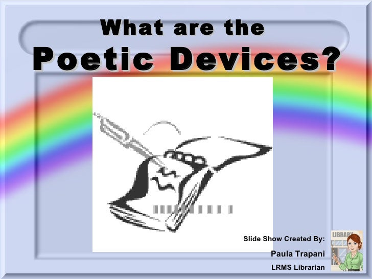What are the  Poetic Devices? Slide Show Created By: Paula Trapani LRMS Librarian