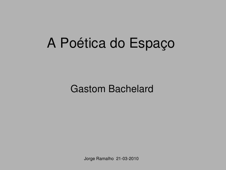 A Poética do Espaço      Gastom Bachelard          Jorge Ramalho 21-03-2010
