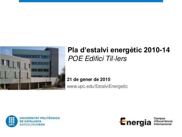 Pla d'estalvi energètic 2010-14 POE Edifici Til·lers 21 de gener de 2015 www.upc.edu/EstalviEnergetic