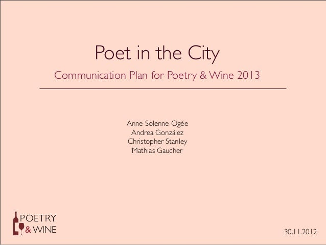 POETRY & WINE Poet in the City Communication Plan for Poetry & Wine 2013 Anne Solenne Ogée Andrea González Christopher Sta...