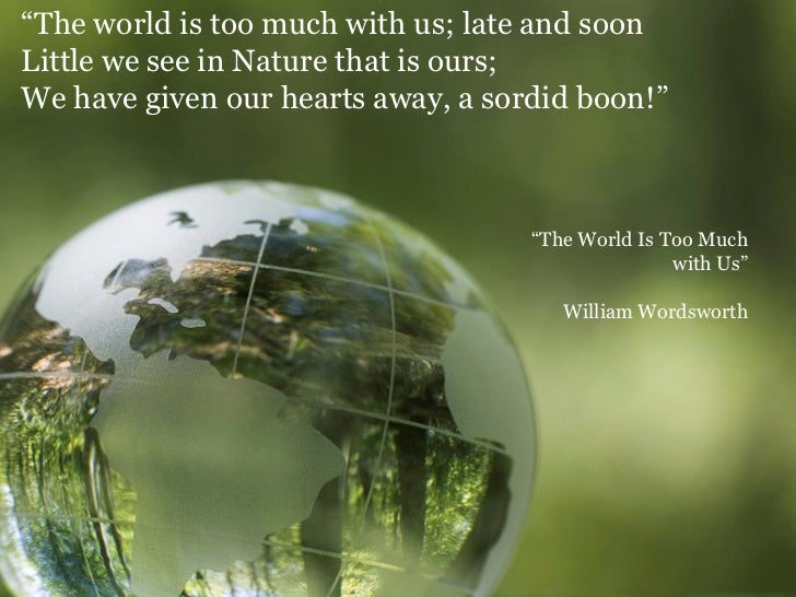 the theme of earths destruction in william wordsworths the world is too much with us Wordsworth's dream of extinction  william wordsworth is an interesting figure to  the desert sands / with the fleet waters of the drowning world / in.
