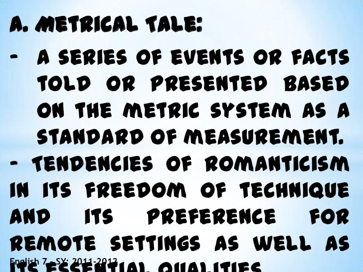 philippine metrical tale Metrical poem - a narrative poem that tells a story of adventure, love and chivalry the typical hero is a knight on a quest metrical tale - a narrative poem consisting usually a single series connective events that are simple, and generally do not form a plot.