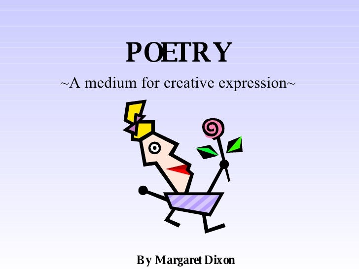 POETRY ~A medium for creative expression~ By Margaret Dixon