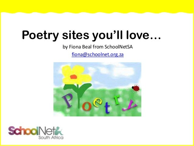 Poetry sites you'll love… by Fiona Beal from SchoolNetSA fiona@schoolnet.org.za