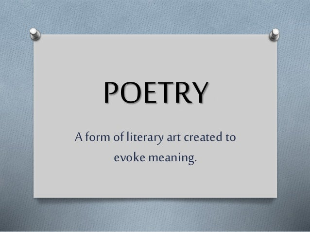 POETRY A form of literary art created to evoke meaning.