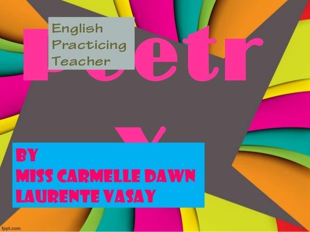 Poetr y English Practicing Teacher By Miss Carmelle Dawn Laurente Vasay