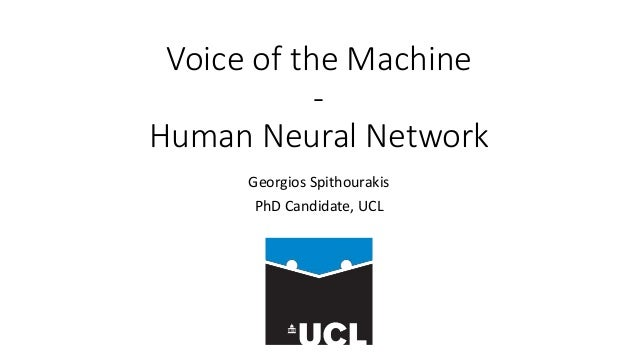 Voice of the Machine - Human Neural Network Georgios Spithourakis PhD Candidate, UCL