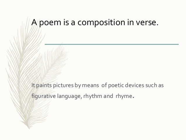 It paints pictures by means of poetic devices such as figurative language, rhythm and rhyme. A poem is a composition in ve...