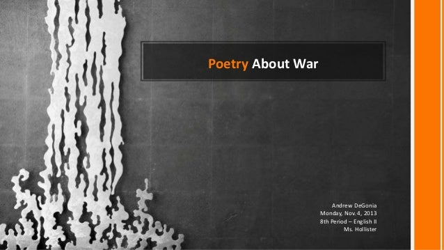 Poetry About War  Andrew DeGonia Monday, Nov. 4, 2013 8th Period – English II Ms. Hollister