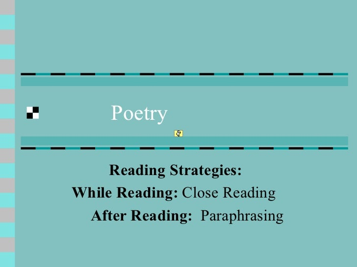 Poetry Reading Strategies: While Reading:  Close Reading  After Reading:   Paraphrasing