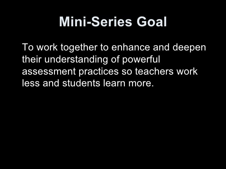 Mini-Series Goal <ul><li>To work together to enhance and deepen their understanding of powerful assessment practices so te...