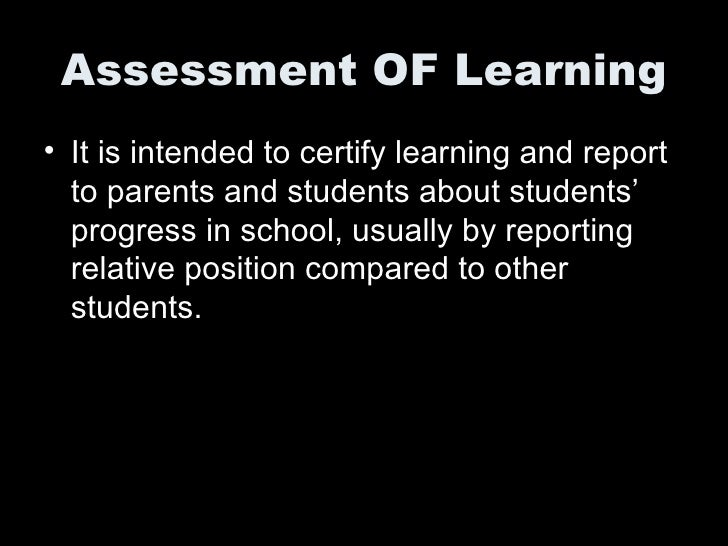 Assessment OF Learning <ul><li>It is intended to certify learning and report to parents and students about students' progr...