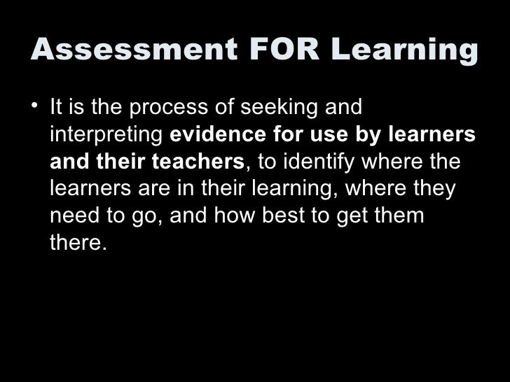 Assessment FOR Learning <ul><li>It is the process of seeking and interpreting  evidence for use by learners and their teac...