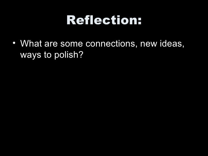 Reflection: <ul><li>What are some connections, new ideas, ways to polish?  </li></ul>