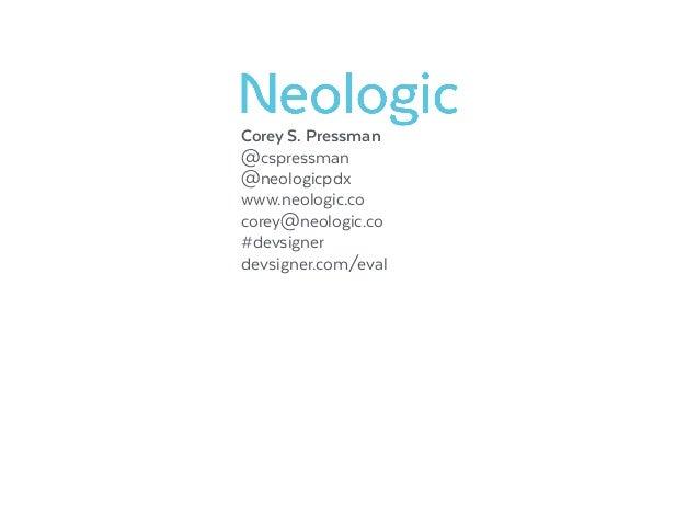 Corey S. Pressman @cspressman @neologicpdx www.neologic.co corey@neologic.co #devsigner devsigner.com/eval