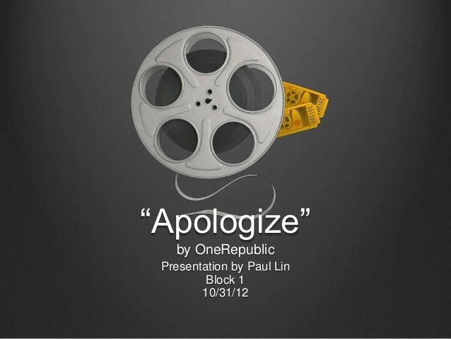 """Apologize""   by OneRepublic Presentation by Paul Lin         Block 1        10/31/12"