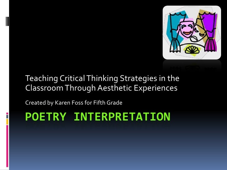 Poetry Interpretation<br />Teaching Critical Thinking Strategies in the Classroom Through Aesthetic Experiences<br />Creat...