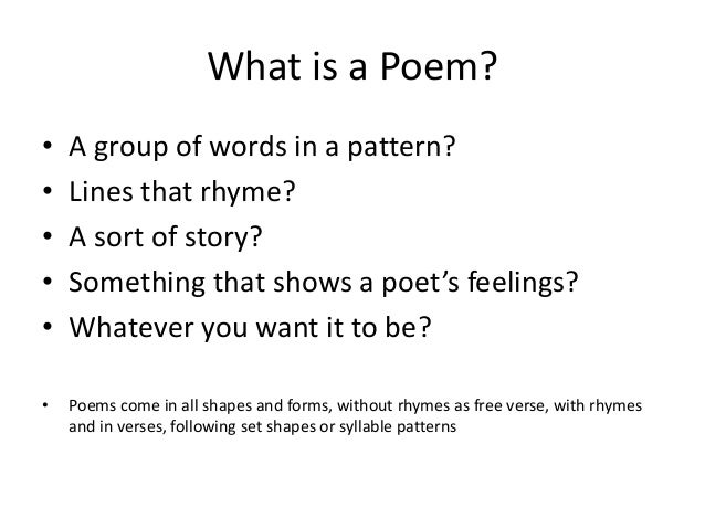 What is a Poem?  • A group of words in a pattern?  • Lines that rhyme?  • A sort of story?  • Something that shows a poet'...