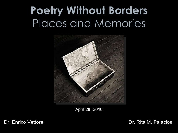 Poetry Without Borders Places and Memories Dr. Enrico Vettore Dr. Rita M. Palacios April 28, 2010
