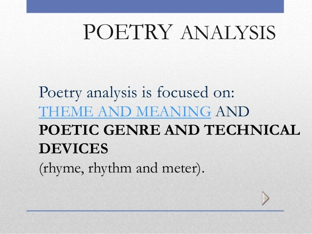 POETRY ANALYSIS Poetry analysis is focused on: THEME AND MEANING AND POETIC GENRE AND TECHNICAL DEVICES (rhyme, rhythm and...