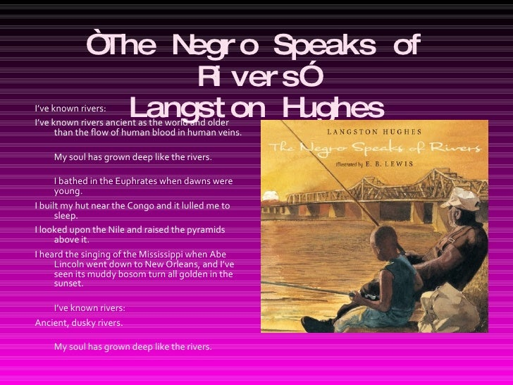 "poem analysis a negro speaks of Throughout langston hughes' poem, ""the negro speaks of rivers"" the theme of roots is prominent and this theme gives rise to the ultimate meaning of the poem, even though the word ""roots"" itself is not used in the text the textual details of the poem invoke strong imagery related to veins, rivers, and the."