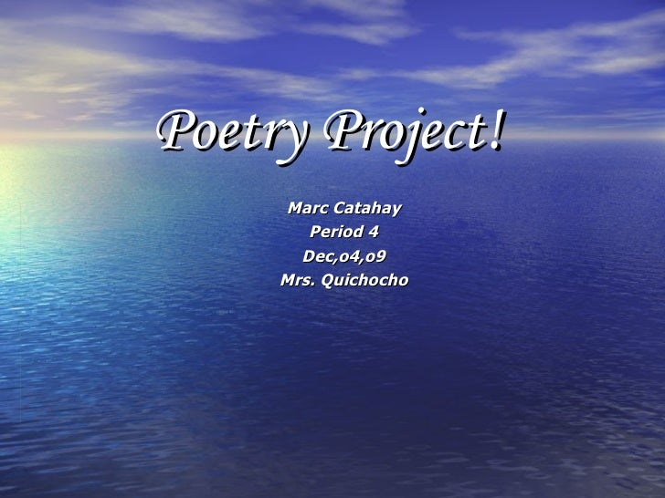 Poetry Project! Marc Catahay Period 4 Dec,o4,o9 Mrs. Quichocho