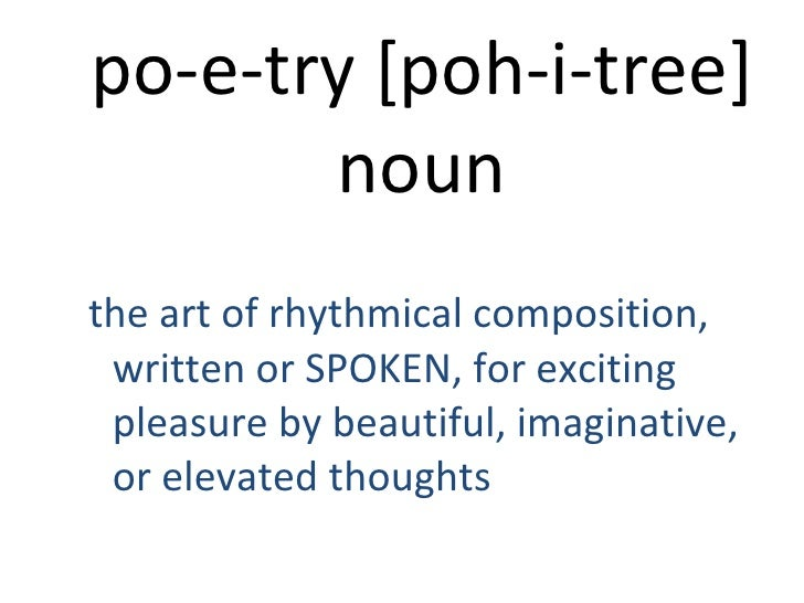 po-e-try [poh-i-tree]noun<br />the art of rhythmical composition, written or SPOKEN, for exciting pleasure by beautiful, i...